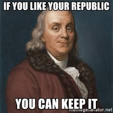 If you like your republlic you can keep it - Ben Franklin
